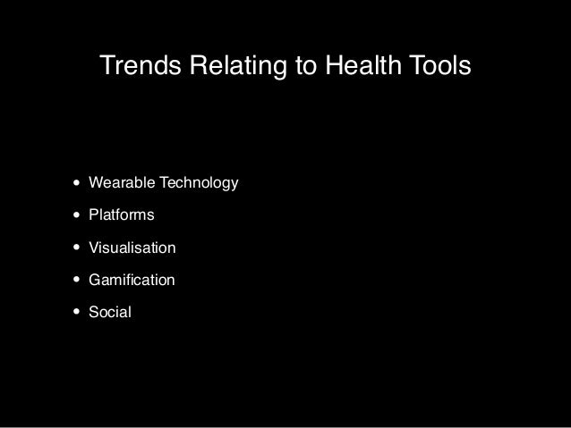 Trends Relating to Health Tools  • Wearable Technology!  • Platforms!  • Visualisation!  • Gamification!  • Social