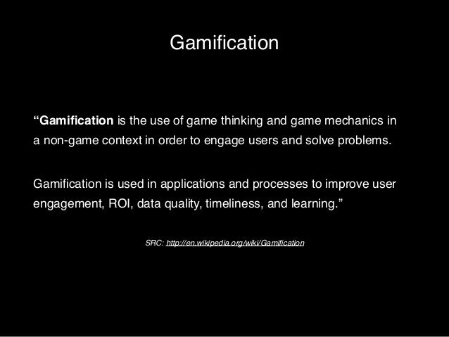 """Gamification  """"Gamification is the use of game thinking and game mechanics in  a non-game context in order to engage users..."""