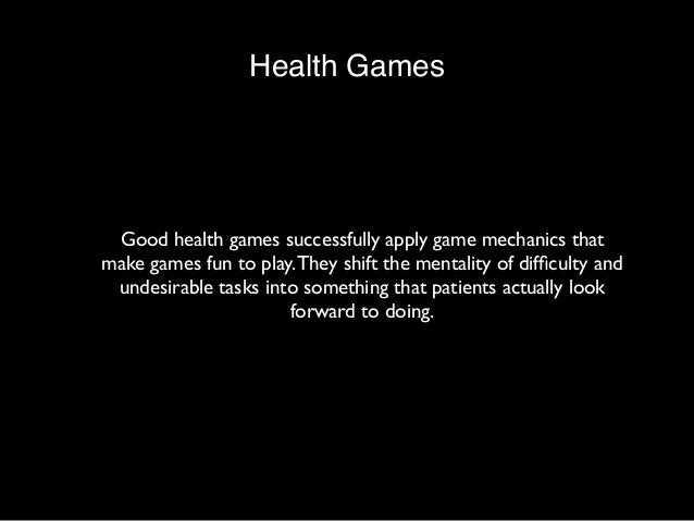 Health Games  Good health games successfully apply game mechanics that  make games fun to play. They shift the mentality o...