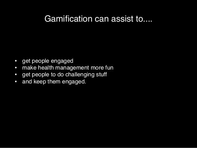 Gamification can assist to....  • get people engaged!  • make health management more fun!  • get people to do challenging ...