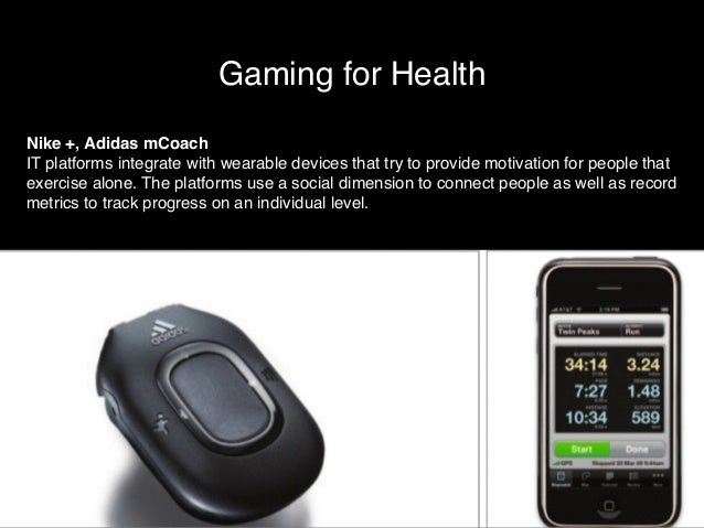 Gaming for Health  Nike +, Adidas mCoach!  IT platforms integrate with wearable devices that try to provide motivation for...