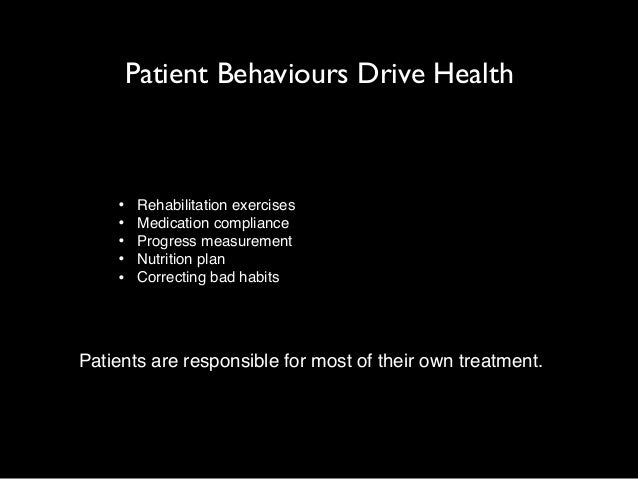 Patient Behaviours Drive Health  • Rehabilitation exercises!  • Medication compliance!  • Progress measurement!  • Nutriti...