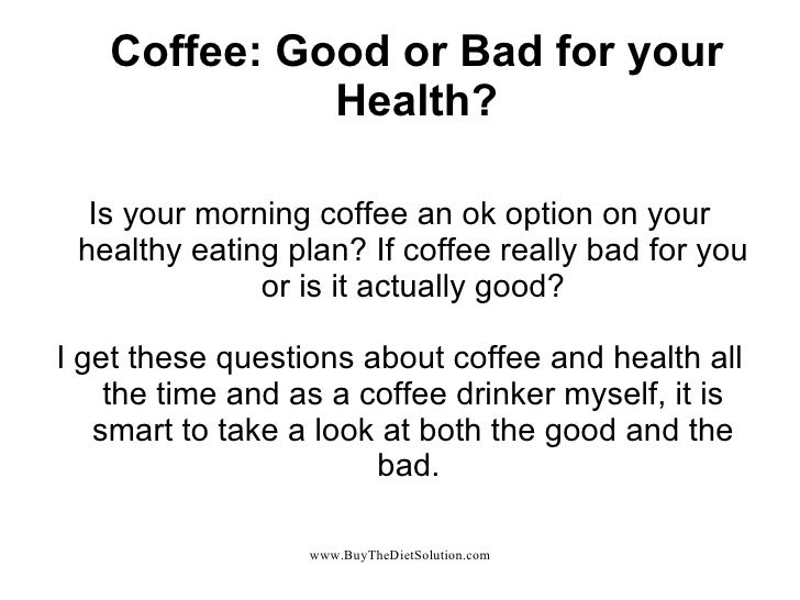 Coffee: Good or Bad for your Health? Is your morning coffee an ok option on your healthy eating plan? If coffee really bad...
