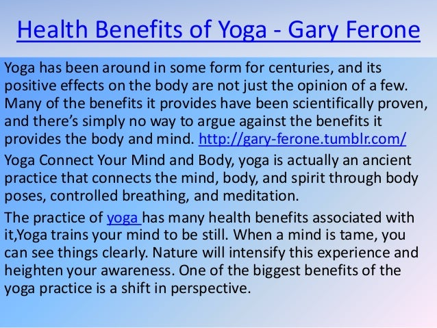 Health Benefits of Yoga - Gary Ferone Yoga has been around in some form for centuries, and its positive effects on the bod...