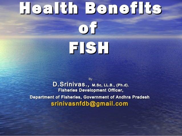 Health Benefits of FISH By  D.Srinivas.,  M.Sc, LL.B., (Ph.d).  Fisheries Development Officer,  Department of Fisheries, G...