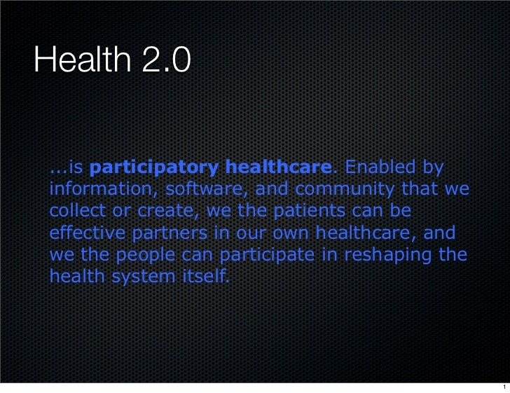 Health 2.0   ...is participatory healthcare. Enabled by  information, software, and community that we  collect or create, ...