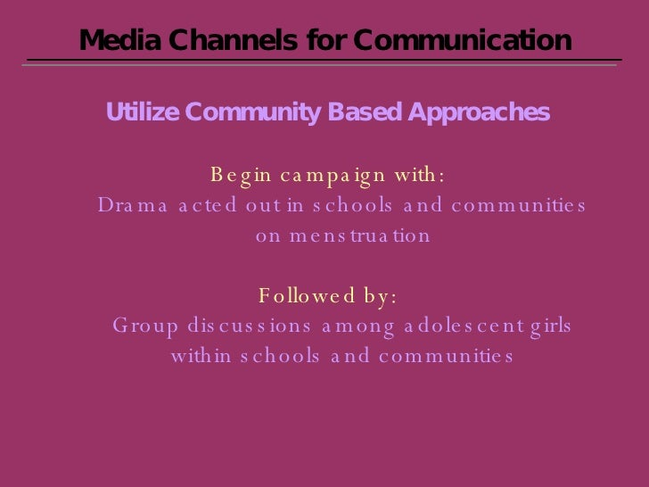 Media Channels for Communication Utilize Community Based Approaches Begin campaign with: Drama acted out in schools and co...