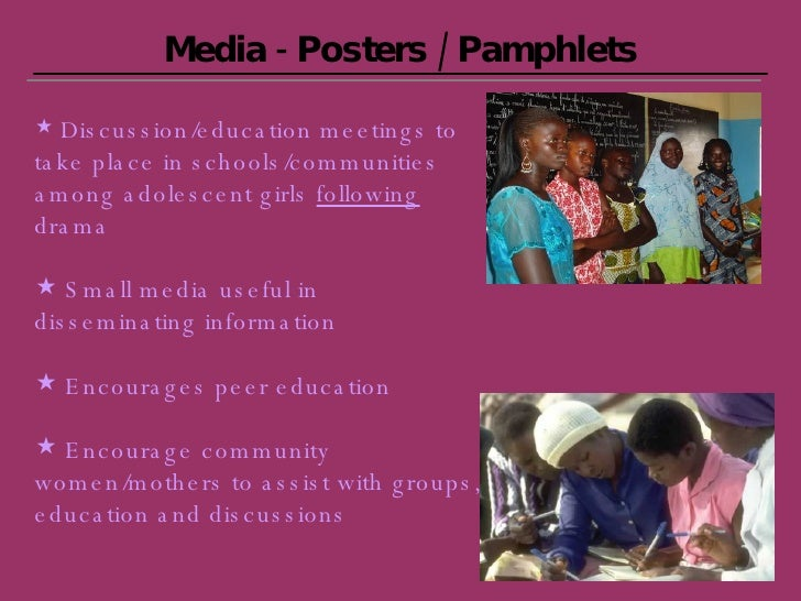 Media - Posters / Pamphlets <ul><li>Discussion/education meetings to take place in schools/communities among adolescent gi...