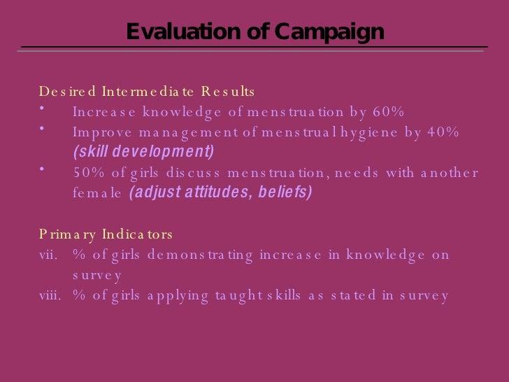 Evaluation of Campaign <ul><li>Desired Intermediate Results </li></ul><ul><li>Increase knowledge of menstruation by 60% </...