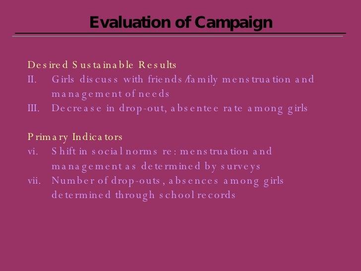 Evaluation of Campaign <ul><li>Desired Sustainable Results </li></ul><ul><li>Girls discuss with friends/family menstruatio...