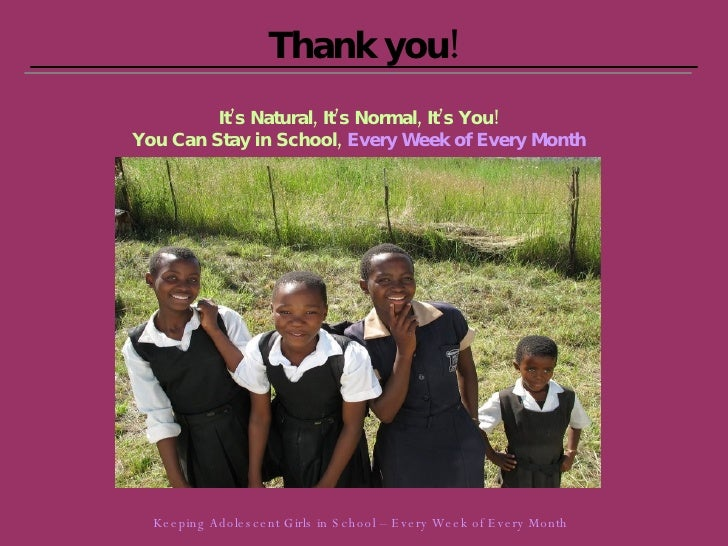 Thank you! It's Natural, It's Normal, It's You! You Can Stay in School,   Every Week of Every Month Keeping Adolescent Gir...