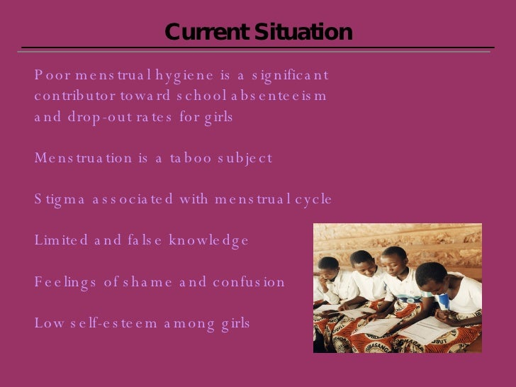 Current Situation Poor menstrual hygiene is a significant contributor toward school absenteeism and drop-out rates for gir...