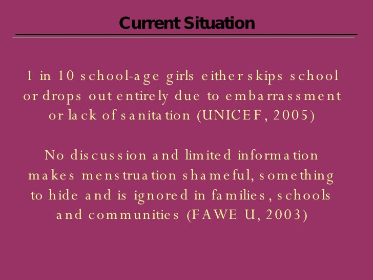 Current Situation 1 in 10 school-age girls either skips school or drops out entirely due to embarrassment or lack of sanit...