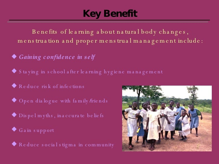 Key Benefit <ul><li>Benefits of learning about natural body changes, menstruation and proper menstrual management include:...