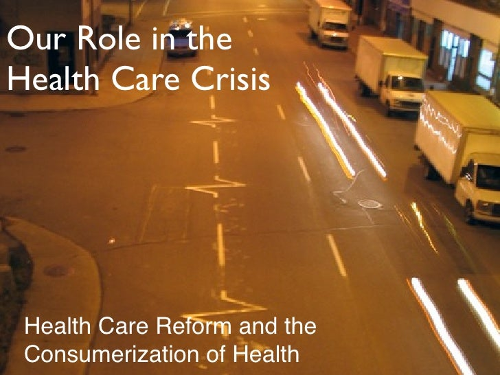 Our Role in the Health Care Crisis      Health Care Reform and the  Consumerization of Health