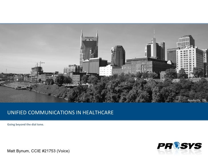 Going beyond the dial tone. UNIFIED COMMUNICATIONS IN HEALTHCARE Matt Bynum, CCIE #21753 (Voice)