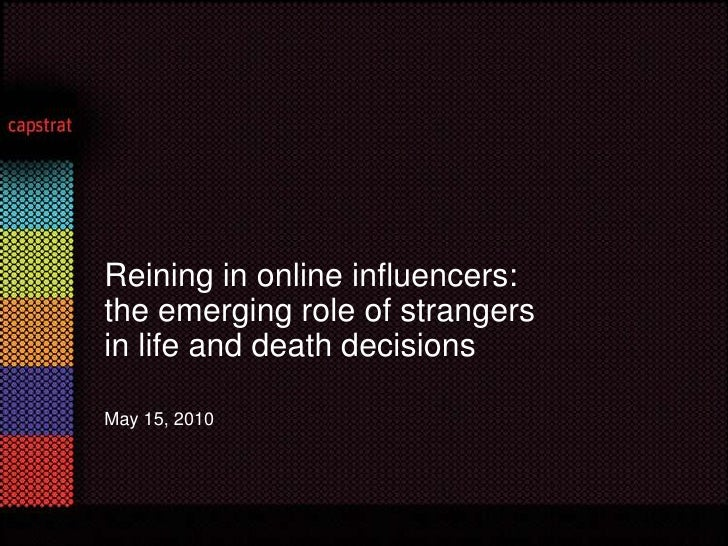 May 15, 2010 <br />Reining in online influencers: <br />the emerging role of strangers<br />in life and death decisions<br />