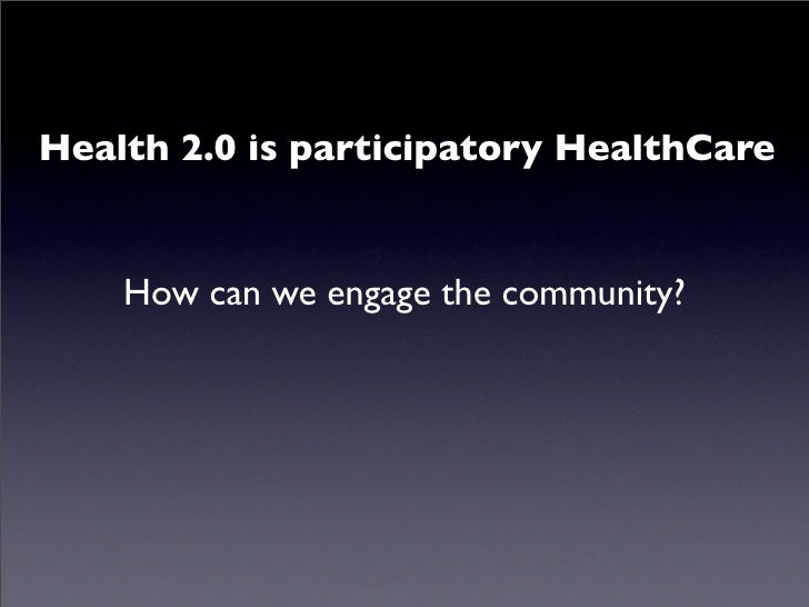 Health 2.0 is participatory HealthCare       How can we engage the community?