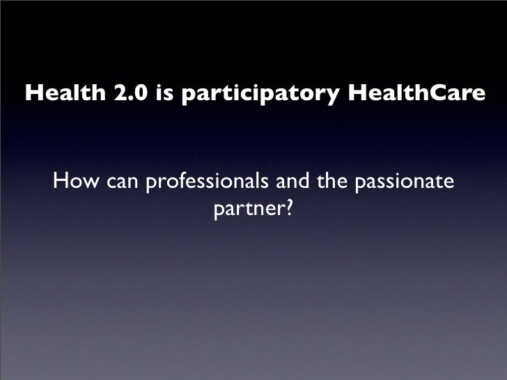 Health 2.0 is participatory HealthCare     How can professionals and the passionate                  partner?