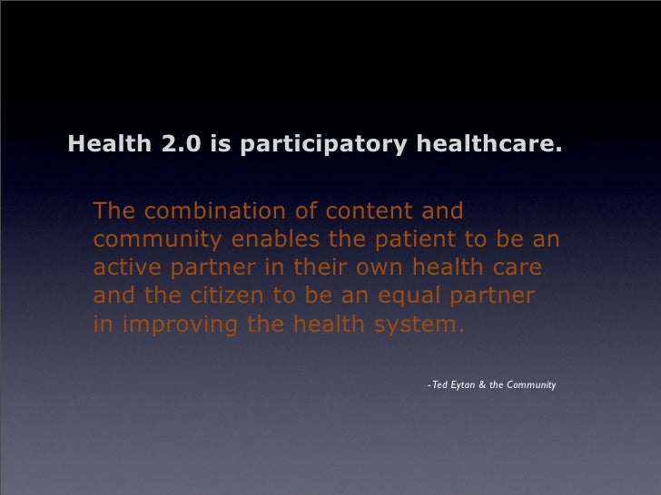 Health 2.0 is participatory healthcare.    The combination of content and   community enables the patient to be an   activ...