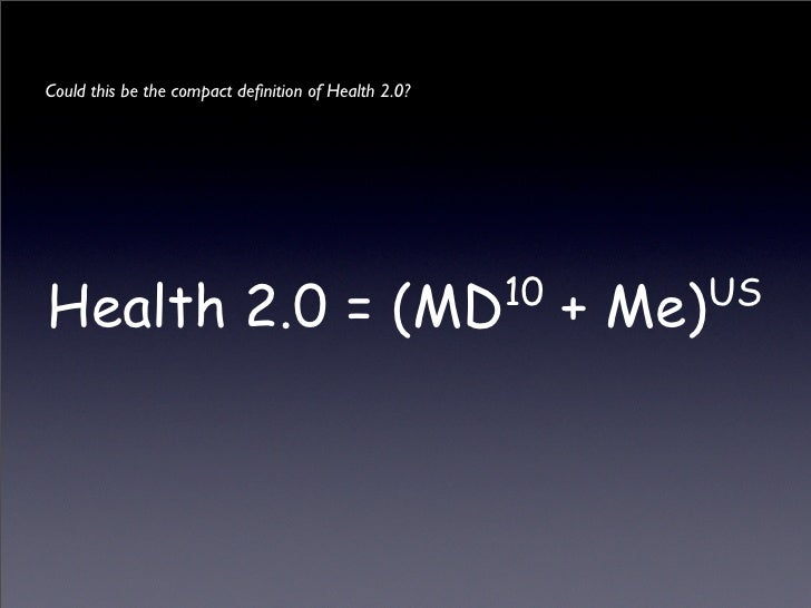 Could this be the compact definition of Health 2.0?     Health 2.0 = (MD                                     10       US   ...