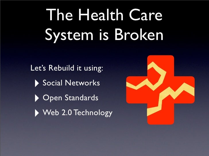 The Health Care     System is Broken Let's Rebuild it using:  ‣ Social Networks ‣ Open Standards ‣ Web 2.0 Technology