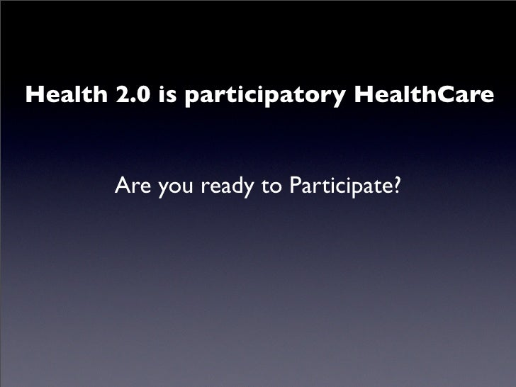 Health 2.0 is participatory HealthCare          Are you ready to Participate?