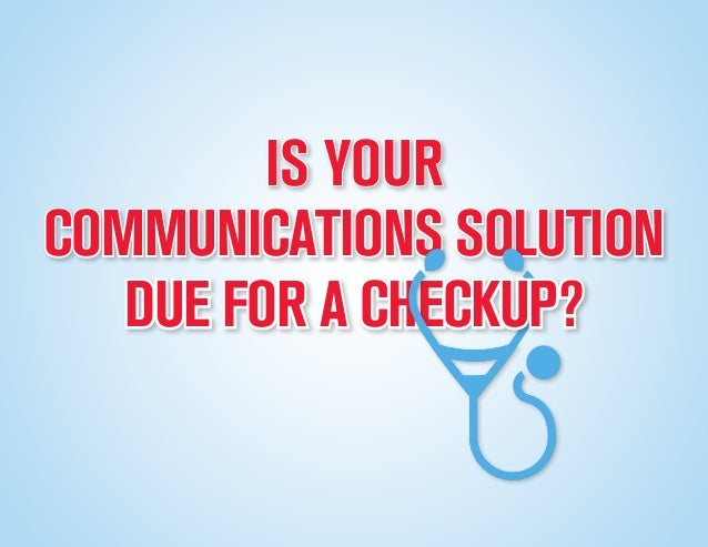 COMMUNICATIONS SOLUTIONDUE FOR A CHECKUP?IS YOUR