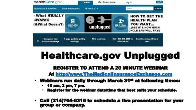 Healthcare.gov Unplugged REGISTER TO ATTEND A 20 MINUTE WEBINAR At http://www.TheMedicalInsuranceExchange.com • Webinars r...