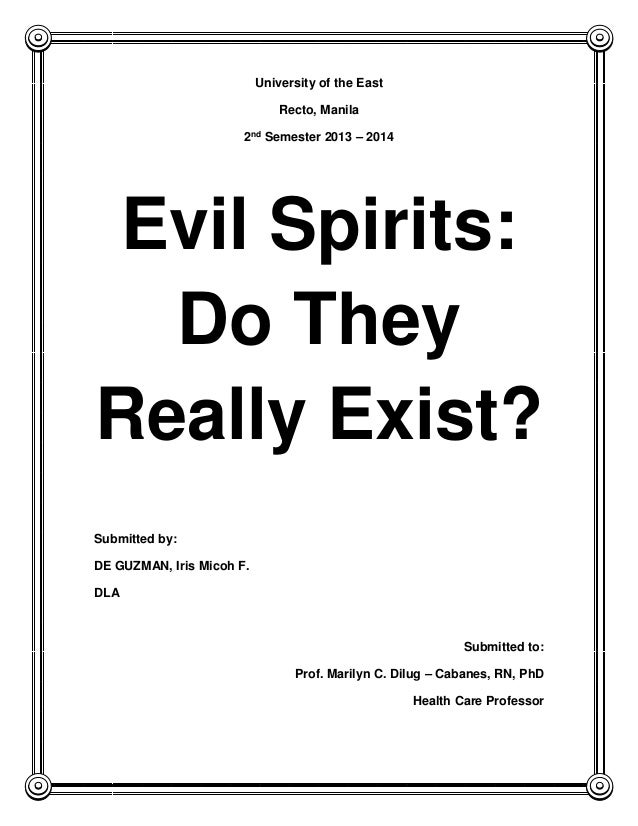 University of the East Recto, Manila 2nd Semester 2013 – 2014 Evil Spirits: Do They Really Exist? Submitted by: DE GUZMAN,...