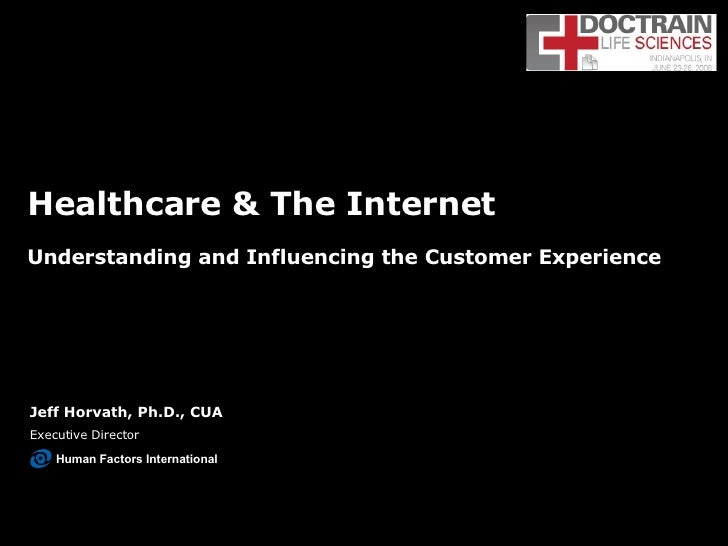 Healthcare & The Internet Understanding and Influencing the Customer Experience Jeff Horvath, Ph.D., CUA Executive Directo...