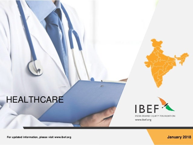 For updated information, please visit www.ibef.org January 2018 HEALTHCARE