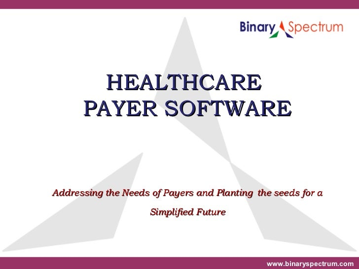 HEALTHCARE  PAYER SOFTWARE Addressing the Needs of Payers and Planting   the seeds for a Simplified Future