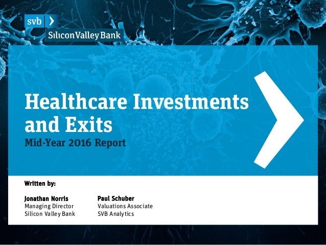 Healthcare Investments and Exits Mid-Year 2016 Report Paul Schuber Valuations Associate SVB Analytics Written by: Jonathan...