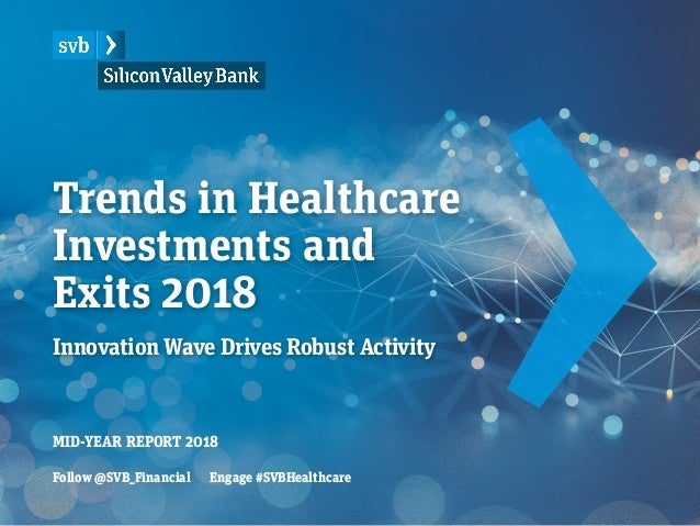 Trends in Healthcare Investments and Exits 2018 Innovation Wave Drives Robust Activity MID-YEAR REPORT 2018 Follow @SVB_Fi...