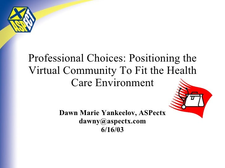 Professional Choices: Positioning the Virtual Community To Fit the Health Care Environment Dawn Marie Yankeelov, ASPectx [...