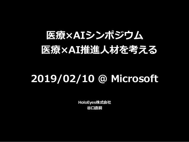 医療×AIシンポジウム 医療×AI推進⼈材を考える 2019/02/10 @ Microsoft HoloEyes株式会社 ⾕⼝直嗣