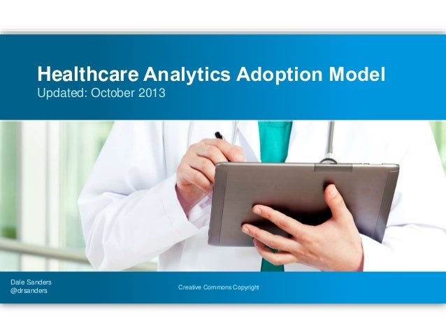 Creative Commons Copyright Updated: October 2013 Healthcare Analytics Adoption Model Dale Sanders @drsanders
