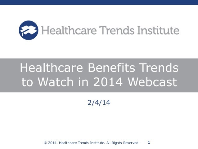 © 2014. Healthcare Trends Institute. All Rights Reserved. 1 2/4/14 Healthcare Benefits Trends to Watch in 2014 Webcast