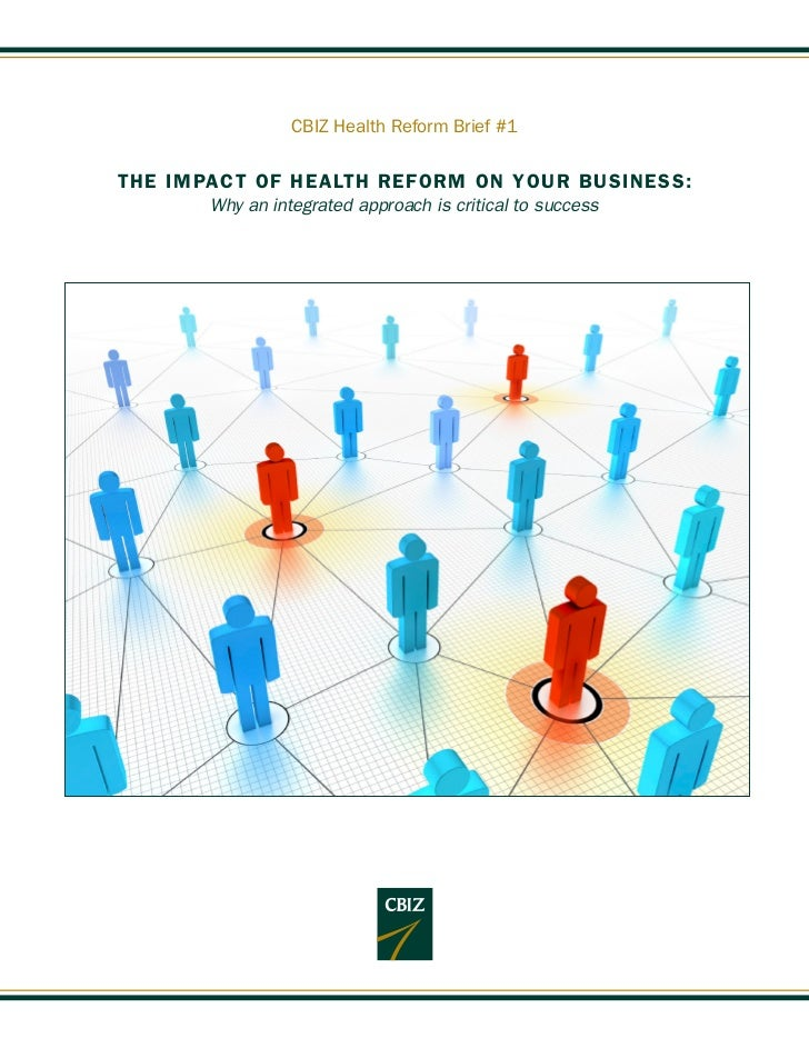 CBIZ Health Reform Brief #1THE IMPACT OF HEALTH REFORM ON YOUR BUSINESS:       Why an integrated approach is critical to s...