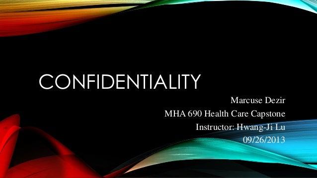CONFIDENTIALITY Marcuse Dezir MHA 690 Health Care Capstone Instructor: Hwang-Ji Lu 09/26/2013