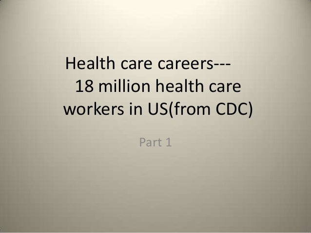 Health care careers--- 18 million health care workers in US(from CDC) Part 1