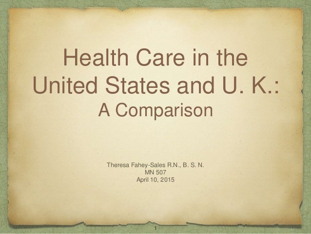 Health Care in the United States and U. K.: A Comparison Theresa Fahey-Sales R.N., B. S. N. MN 507 April 10, 2015 1