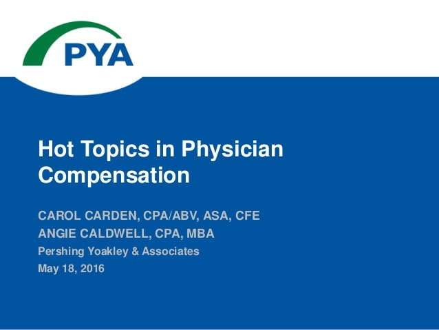 CAROL CARDEN, CPA/ABV, ASA, CFE ANGIE CALDWELL, CPA, MBA Pershing Yoakley & Associates May 18, 2016 Hot Topics in Physicia...