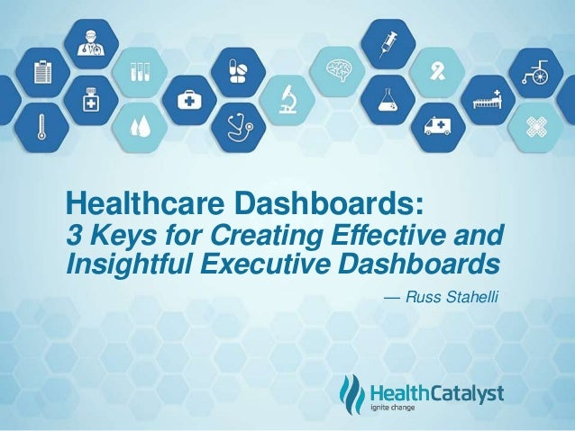 Healthcare Dashboards: 3 Keys for Creating Effective and Insightful Executive Dashboards — Russ Stahelli