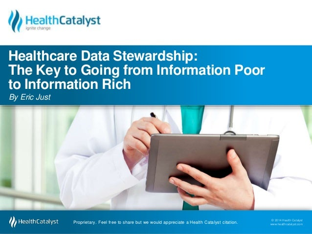 Healthcare Data Stewardship:  The Key to Going from Information Poor  to Information Rich  By Eric Just  © 2014 Health Cat...