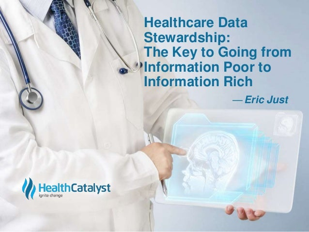 Healthcare Data  Stewardship:  The Key to Going from  Information Poor to  Information Rich  — Eric Just