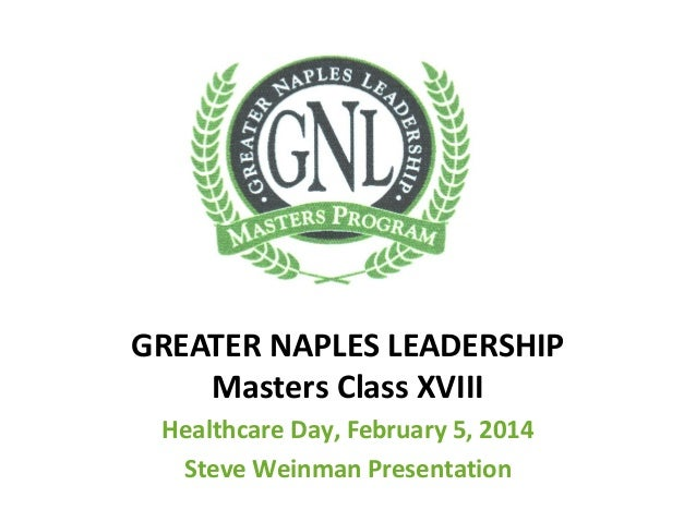 GREATER NAPLES LEADERSHIP Masters Class XVIII Healthcare Day, February 5, 2014 Steve Weinman Presentation