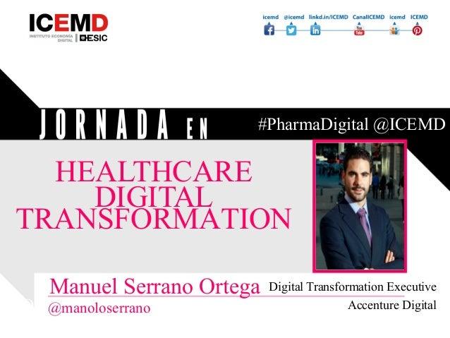 JORNADA EN HEALTHCARE DIGITAL MKT #PharmaDigital @ICEMD HEALTHCARE DIGITAL TRANSFORMATION Manuel Serrano Ortega @manoloser...