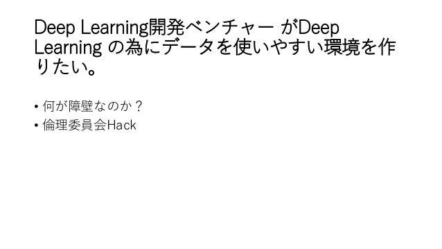 Deep Learning開発ベンチャー がDeep Learning の為にデータを使いやすい環境を作 りたい。 • 何が障壁なのか? • 倫理委員会Hack